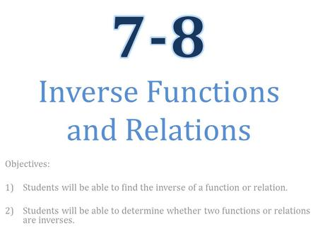 Objectives: 1)Students will be able to find the inverse of a function or relation. 2)Students will be able to determine whether two functions or relations.