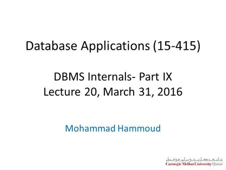 Database Applications (15-415) DBMS Internals- Part IX Lecture 20, March 31, 2016 Mohammad Hammoud.