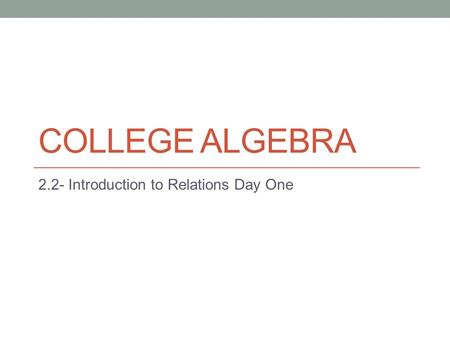 COLLEGE ALGEBRA 2.2- Introduction to Relations Day One.