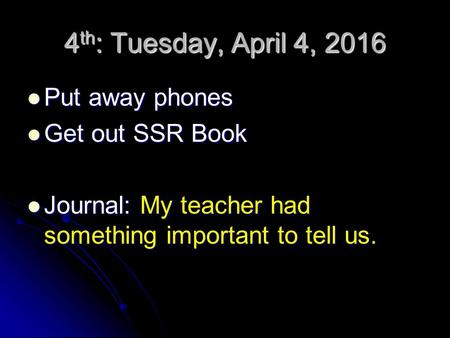 4 th : Tuesday, April 4, 2016 Put away phones Put away phones Get out SSR Book Get out SSR Book Journal: My teacher had something important to tell us.