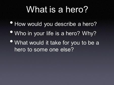 What is a hero? How would you describe a hero? Who in your life is a hero? Why? What would it take for you to be a hero to some one else?
