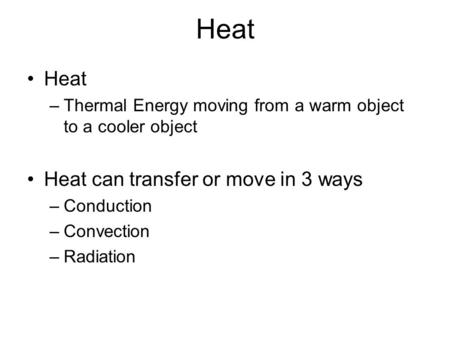 Heat –Thermal Energy moving from a warm object to a cooler object Heat can transfer or move in 3 ways –Conduction –Convection –Radiation.