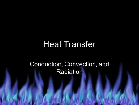 Heat Transfer Conduction, Convection, and Radiation.