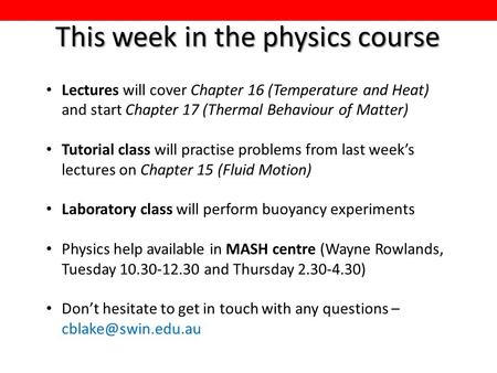 This week in the physics course Lectures will cover Chapter 16 (Temperature and Heat) and start Chapter 17 (Thermal Behaviour of Matter) Tutorial class.