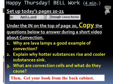 Happy Thursday! BELL Work (4 min.) Set up today's pages 20-21 Under the IN on the top of page 20, Copy the questions below to answer during a short video.