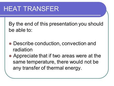 HEAT TRANSFER By the end of this presentation you should be able to: Describe conduction, convection and radiation Appreciate that if two areas were at.
