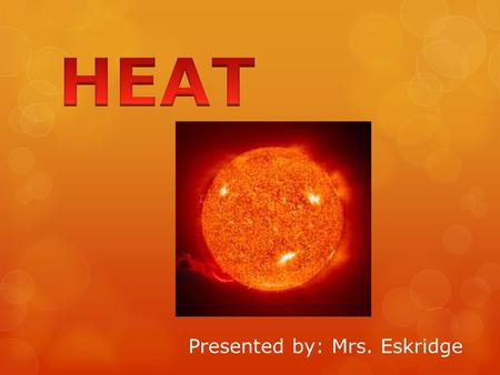 Presented by: Mrs. Eskridge. Heat:  Rumford concluded that heat must be a form of energy.  Joule investigated the relationship between heat and motion.