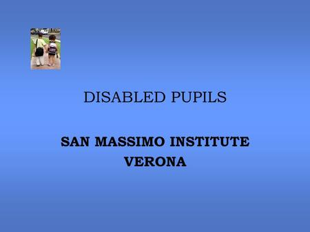DISABLED PUPILS SAN MASSIMO INSTITUTE VERONA. NUMBERS 4 DISABLED PUPILS ATTENDING THE KINDERGARTEN 12 DISABLED CHILDREN ATTENDING THE PRIMARY SCHOOL 18.