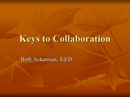 Keys to Collaboration Beth Ackerman, Ed.D. Collaboration Why are we here? Customer Service Customer Service.