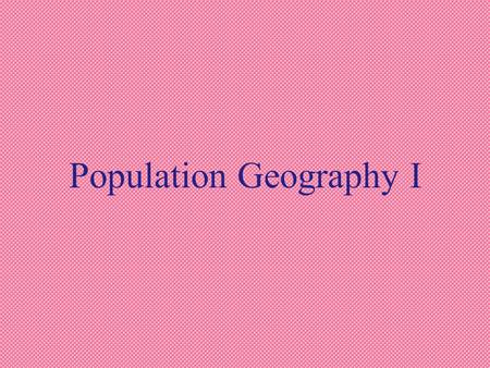 Population Geography I. a. Demography: The study of human populations.