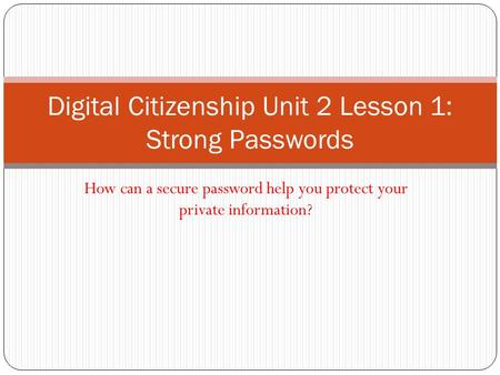 How can a secure password help you protect your private information? Digital Citizenship Unit 2 Lesson 1: Strong Passwords.