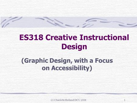 (c) Charlotte Holland DCU 20061 ES318 Creative Instructional Design (Graphic Design, with a Focus on Accessibility)