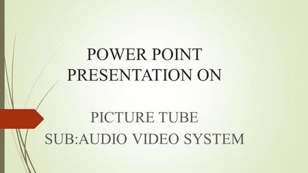 POWER POINT PRESENTATION ON PICTURE TUBE SUB:AUDIO VIDEO SYSTEM.