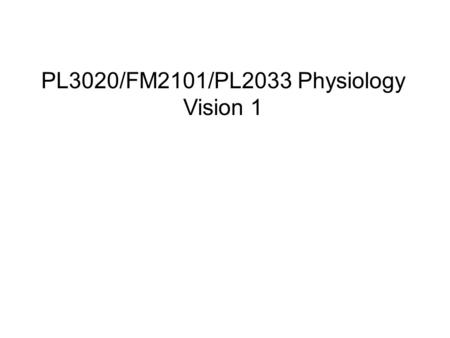 PL3020/FM2101/PL2033 Physiology Vision 1. The visual system Lecture 1 Structure of the eye Optics, visual acuity and refractive errors Photoreceptors: