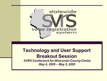 Technology and User Support Breakout Session SVRS Conference for Wisconsin County Clerks May 4, 2005 – May 5, 2005.