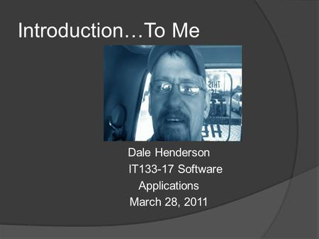 Introduction…To Me Dale Henderson IT133-17 Software Applications March 28, 2011.