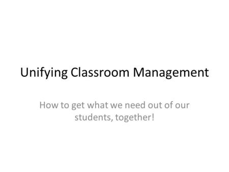 Unifying Classroom Management How to get what we need out of our students, together!
