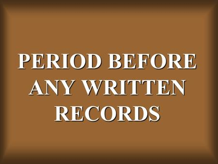 PERIOD BEFORE ANY WRITTEN RECORDS. PRE-HISTORIC PERIOD.