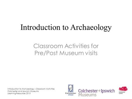 Introduction to Archaeology – Classroom Activities Colchester and Ipswich Museums Learning Resources 2015 Introduction to Archaeology Classroom Activities.