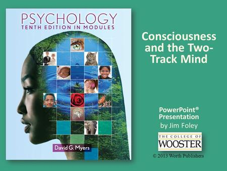 PowerPoint® Presentation by Jim Foley © 2013 Worth Publishers Consciousness and the Two- Track Mind.