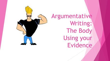 Argumentative Writing: The Body Using your Evidence.