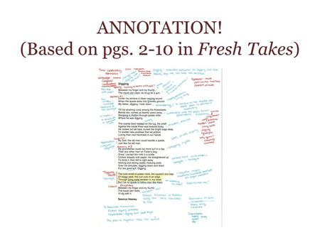 ANNOTATION! (Based on pgs. 2-10 in Fresh Takes). WHAT IS ANNOTATING? Annotating means marking a text (story, poem, essay, etc.) with highlighting, comments,