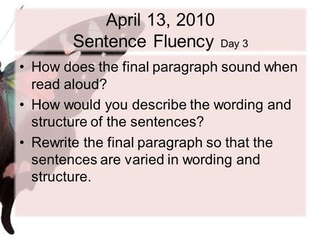 April 13, 2010 Sentence Fluency Day 3 How does the final paragraph sound when read aloud? How would you describe the wording and structure of the sentences?