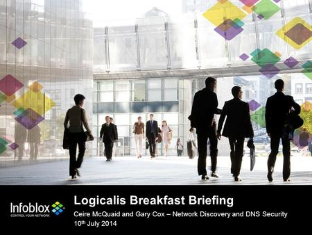 1 | © 2013 Infoblox Inc. All Rights Reserved. Logicalis Breakfast Briefing Ceire McQuaid and Gary Cox – Network Discovery and DNS Security 10 th July 2014.