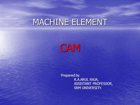 MACHINE ELEMENT CAM Prepared by R.A.ARUL RAJA, ASSISTANT PROFESSOR, SRM UNIVERSITY.