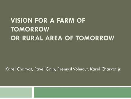 VISION FOR A FARM OF TOMORROW OR RURAL AREA OF TOMORROW Karel Charvat, Pavel Gnip, Premysl Vohnout, Karel Charvat jr.