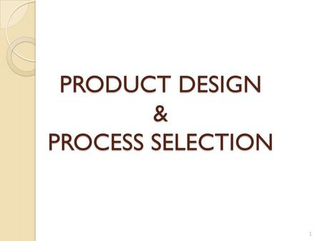 PRODUCT DESIGN & PROCESS SELECTION 1. PRODUCT DESIGN The process of defining all of the product characteristics Product design defines a product's characteristics.