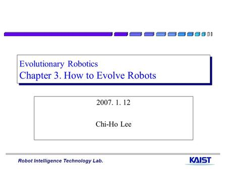 Robot Intelligence Technology Lab. Evolutionary Robotics Chapter 3. How to Evolve Robots 2007. 1. 12 Chi-Ho Lee.