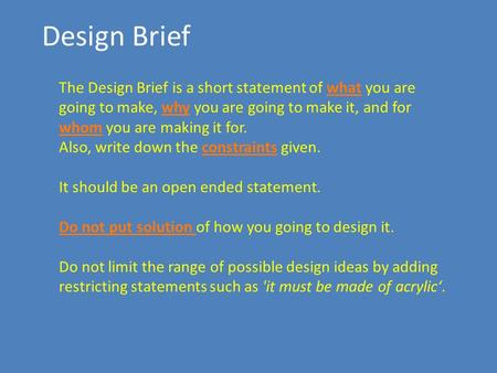 Design Brief The Design Brief is a short statement of what you are going to make, why you are going to make it, and for whom you are making it for. Also,