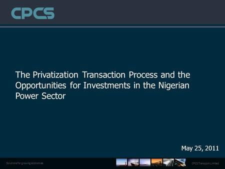 CPCS Transcom Limited Solutions for growing economies The Privatization Transaction Process and the Opportunities for Investments in the Nigerian Power.