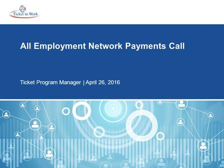 All Employment Network Payments Call Ticket Program Manager | April 26, 2016.