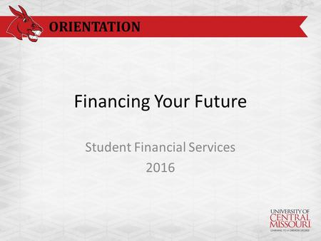 ORIENTATION Financing Your Future Student Financial Services 2016.