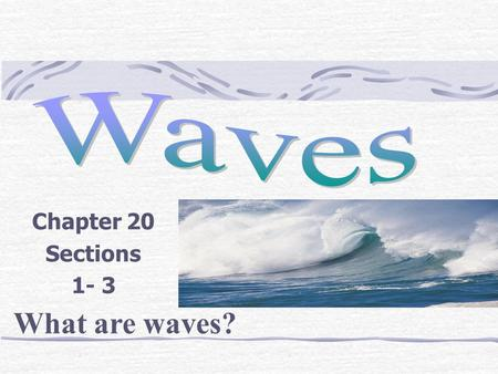 Chapter 20 Sections 1- 3 What are waves?. Wave Definition: A disturbance that transfers energy from place to place. What carries waves? A medium, a medium.