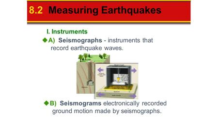 8.2 Measuring Earthquakes  A) Seismographs - instruments that record earthquake waves.  B) Seismograms electronically recorded ground motion made by.