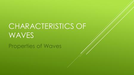 CHARACTERISTICS OF WAVES Properties of Waves. WHAT ARE THE AMPLITUDE, WAVELENGTH, FREQUENCY, AND SPEED OF A WAVE?  Waves vary greatly.  Waves can be.