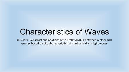 Characteristics of Waves 8.P.3A.1 Construct explanations of the relationship between matter and energy based on the characteristics of mechanical and light.