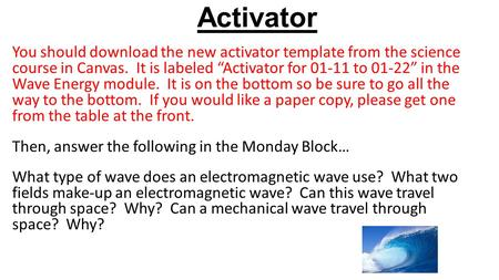 "Activator You should download the new activator template from the science course in Canvas. It is labeled ""Activator for 01-11 to 01-22"" in the Wave Energy."