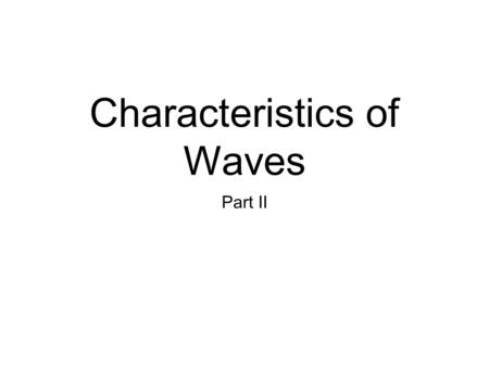 Characteristics of Waves Part II. Reflection When an object or a wave hits a surface through which it cannot pass, it bounces back. Reflection is the.