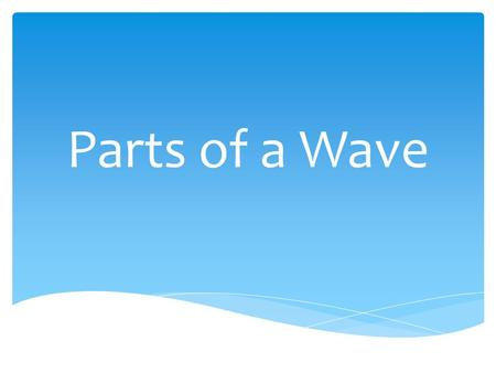Parts of a Wave. crest Crest – the highest point of a wave.