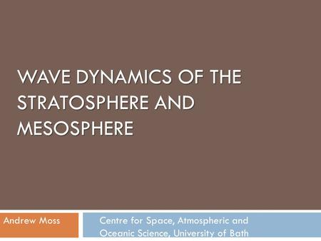 WAVE DYNAMICS OF THE STRATOSPHERE AND MESOSPHERE Andrew Moss Centre for Space, Atmospheric and Oceanic Science, University of Bath.