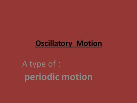 Oscillatory Motion : A type of periodic motion. Periodic Motion:it is a type of motion which is regularly repeated in equal periods of time 1- Oscillatory.