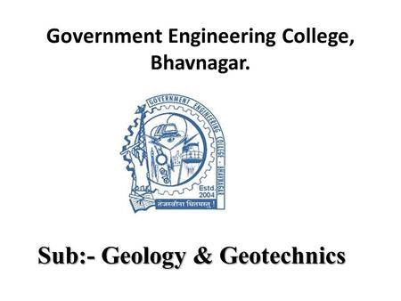 Government Engineering College, Bhavnagar. Sub:- Geology & Geotechnics.