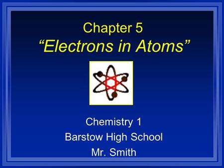 "Chapter 5 ""Electrons in Atoms"" Chemistry 1 Barstow High School Mr. Smith."