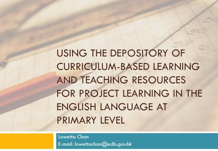 USING THE DEPOSITORY OF CURRICULUM-BASED LEARNING AND TEACHING RESOURCES FOR PROJECT LEARNING IN THE ENGLISH LANGUAGE AT PRIMARY LEVEL Lowetta Chan E-mail: