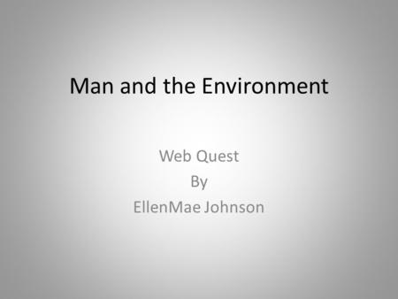Man and the Environment Web Quest By EllenMae Johnson.