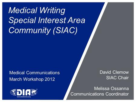 Medical Writing Special Interest Area Community (SIAC) Medical Communications March Workshop 2012 David Clemow SIAC Chair Melissa Ossanna Communications.